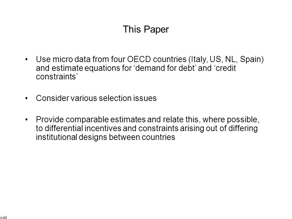 This Paper Use micro data from four OECD countries (Italy, US, NL, Spain) and estimate equations for 'demand for debt' and 'credit constraints' Consider various selection issues Provide comparable estimates and relate this, where possible, to differential incentives and constraints arising out of differing institutional designs between countries od4
