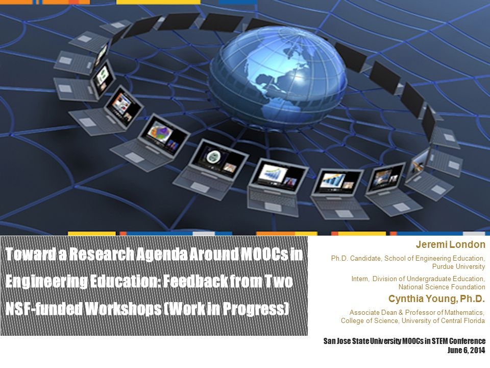 Toward a Research Agenda Around MOOCs in Engineering Education: Feedback from Two NSF-funded Workshops (Work in Progress) San Jose State University MOOCs in STEM Conference June 6, 2014 Jeremi London Ph.D.