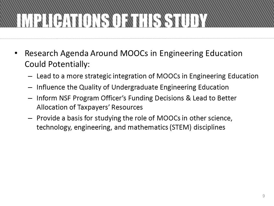 9 IMPLICATIONS OF THIS STUDY Research Agenda Around MOOCs in Engineering Education Could Potentially: – Lead to a more strategic integration of MOOCs in Engineering Education – Influence the Quality of Undergraduate Engineering Education – Inform NSF Program Officer's Funding Decisions & Lead to Better Allocation of Taxpayers' Resources – Provide a basis for studying the role of MOOCs in other science, technology, engineering, and mathematics (STEM) disciplines