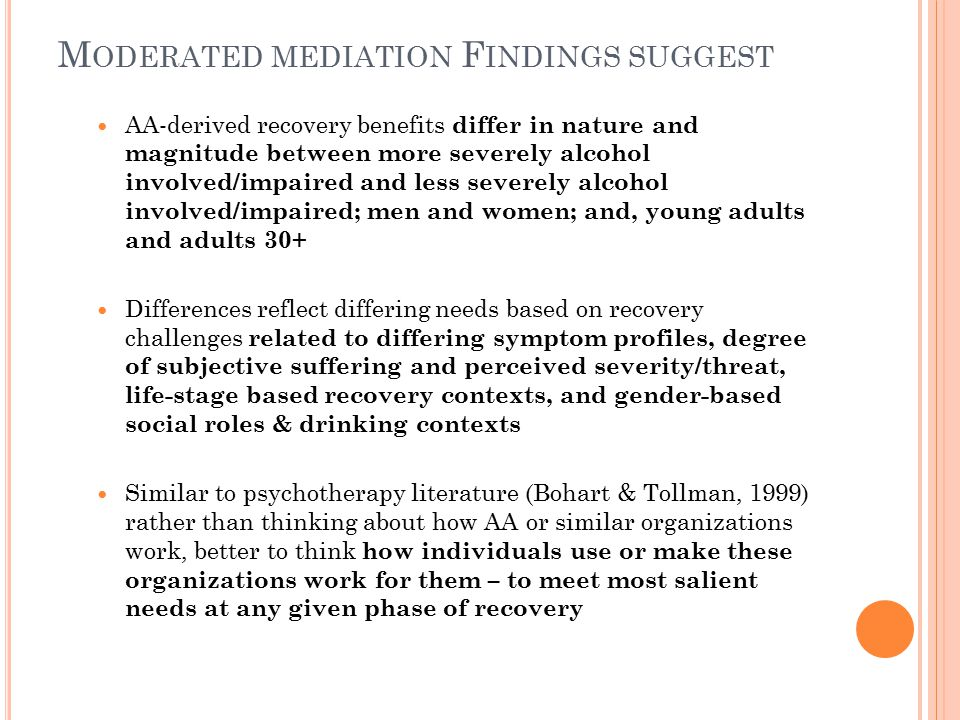 M ODERATED MEDIATION F INDINGS SUGGEST AA-derived recovery benefits differ in nature and magnitude between more severely alcohol involved/impaired and less severely alcohol involved/impaired; men and women; and, young adults and adults 30+ Differences reflect differing needs based on recovery challenges related to differing symptom profiles, degree of subjective suffering and perceived severity/threat, life-stage based recovery contexts, and gender-based social roles & drinking contexts Similar to psychotherapy literature (Bohart & Tollman, 1999) rather than thinking about how AA or similar organizations work, better to think how individuals use or make these organizations work for them – to meet most salient needs at any given phase of recovery