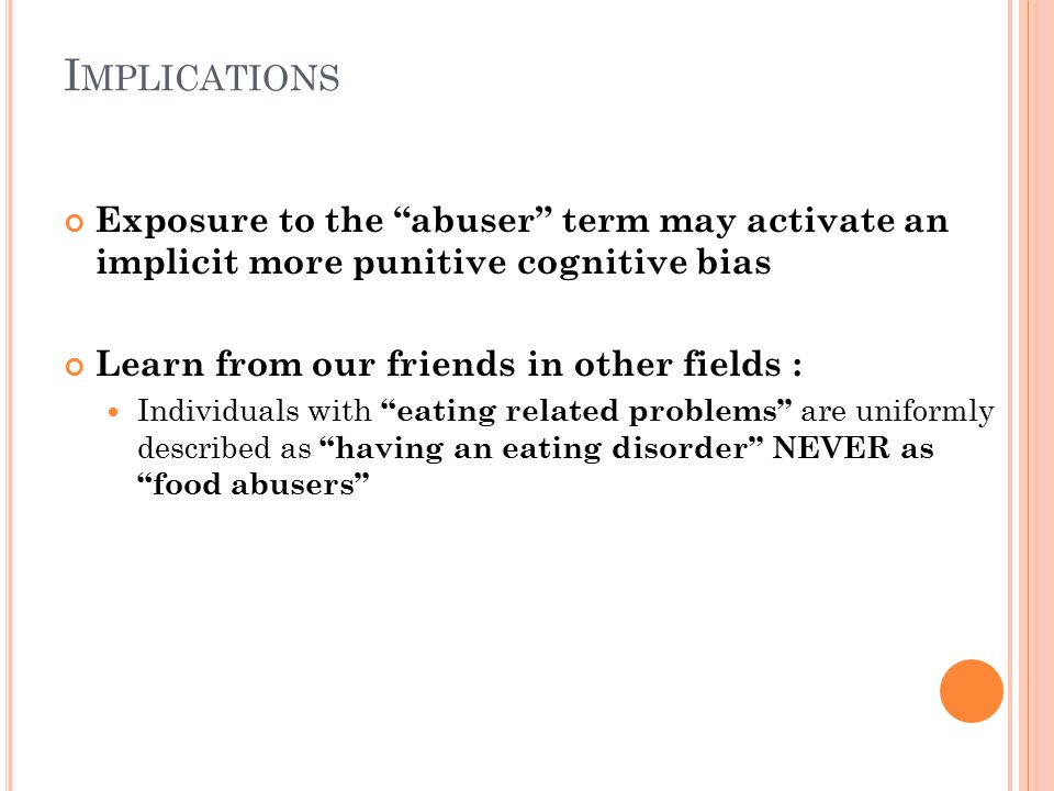 I MPLICATIONS Exposure to the abuser term may activate an implicit more punitive cognitive bias Learn from our friends in other fields : Individuals with eating related problems are uniformly described as having an eating disorder NEVER as food abusers