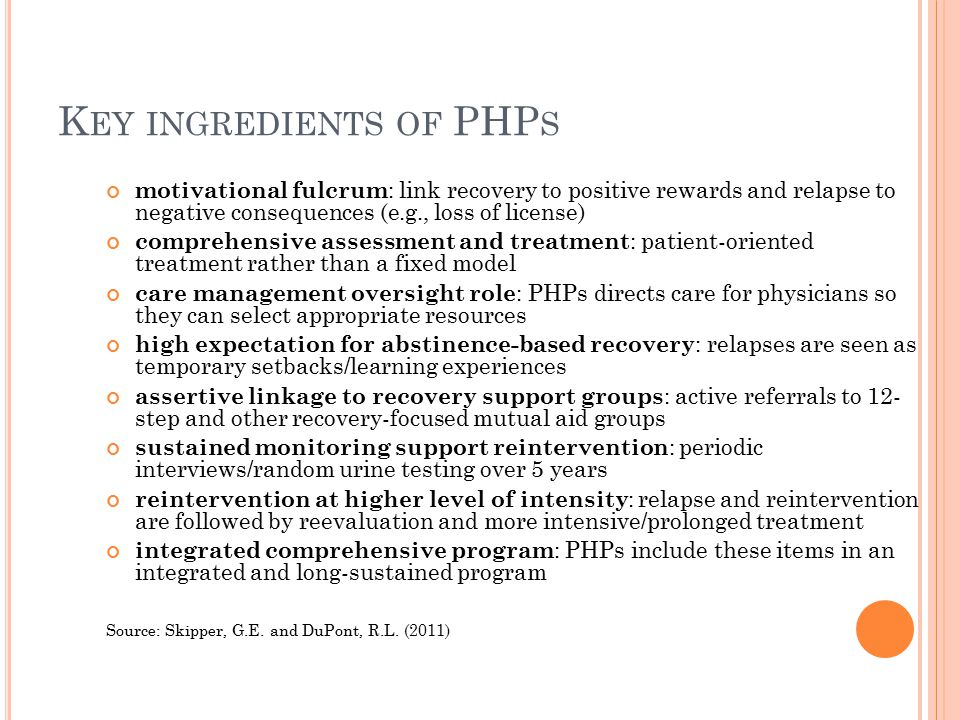 K EY INGREDIENTS OF PHP S motivational fulcrum : link recovery to positive rewards and relapse to negative consequences (e.g., loss of license) comprehensive assessment and treatment : patient-oriented treatment rather than a fixed model care management oversight role : PHPs directs care for physicians so they can select appropriate resources high expectation for abstinence-based recovery : relapses are seen as temporary setbacks/learning experiences assertive linkage to recovery support groups : active referrals to 12- step and other recovery-focused mutual aid groups sustained monitoring support reintervention : periodic interviews/random urine testing over 5 years reintervention at higher level of intensity : relapse and reintervention are followed by reevaluation and more intensive/prolonged treatment integrated comprehensive program : PHPs include these items in an integrated and long-sustained program Source: Skipper, G.E.