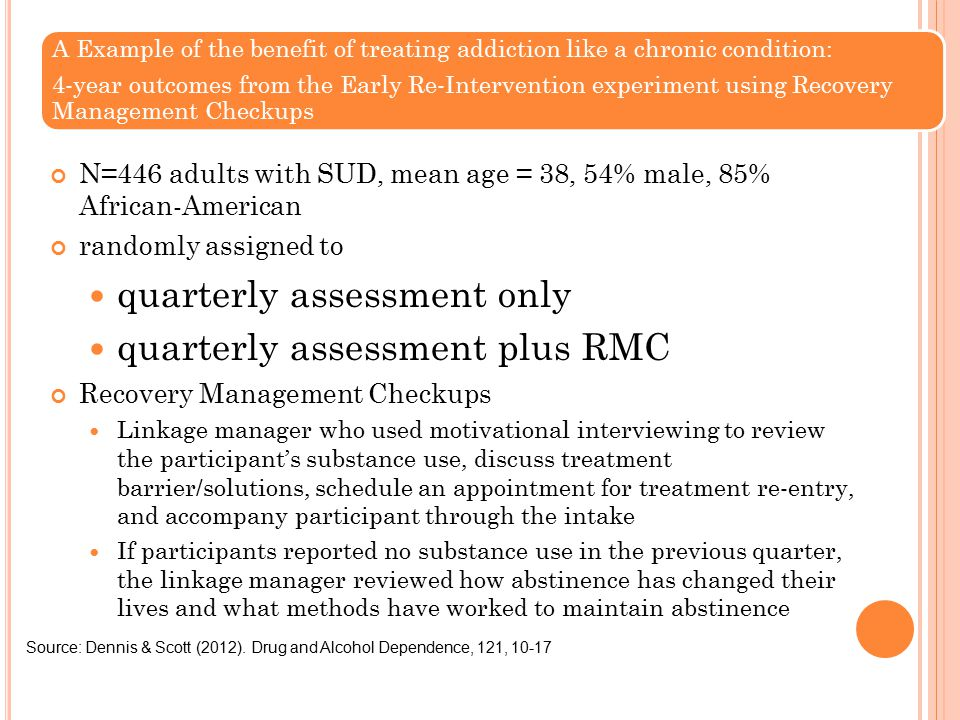 A Example of the benefit of treating addiction like a chronic condition: 4-year outcomes from the Early Re-Intervention experiment using Recovery Management Checkups N=446 adults with SUD, mean age = 38, 54% male, 85% African-American randomly assigned to quarterly assessment only quarterly assessment plus RMC Recovery Management Checkups Linkage manager who used motivational interviewing to review the participant's substance use, discuss treatment barrier/solutions, schedule an appointment for treatment re-entry, and accompany participant through the intake If participants reported no substance use in the previous quarter, the linkage manager reviewed how abstinence has changed their lives and what methods have worked to maintain abstinence Source: Dennis & Scott (2012).