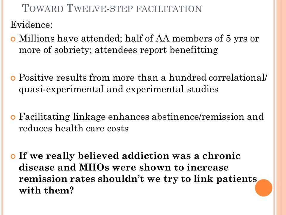 T OWARD T WELVE - STEP FACILITATION Evidence: Millions have attended; half of AA members of 5 yrs or more of sobriety; attendees report benefitting Positive results from more than a hundred correlational/ quasi-experimental and experimental studies Facilitating linkage enhances abstinence/remission and reduces health care costs If we really believed addiction was a chronic disease and MHOs were shown to increase remission rates shouldn't we try to link patients with them?