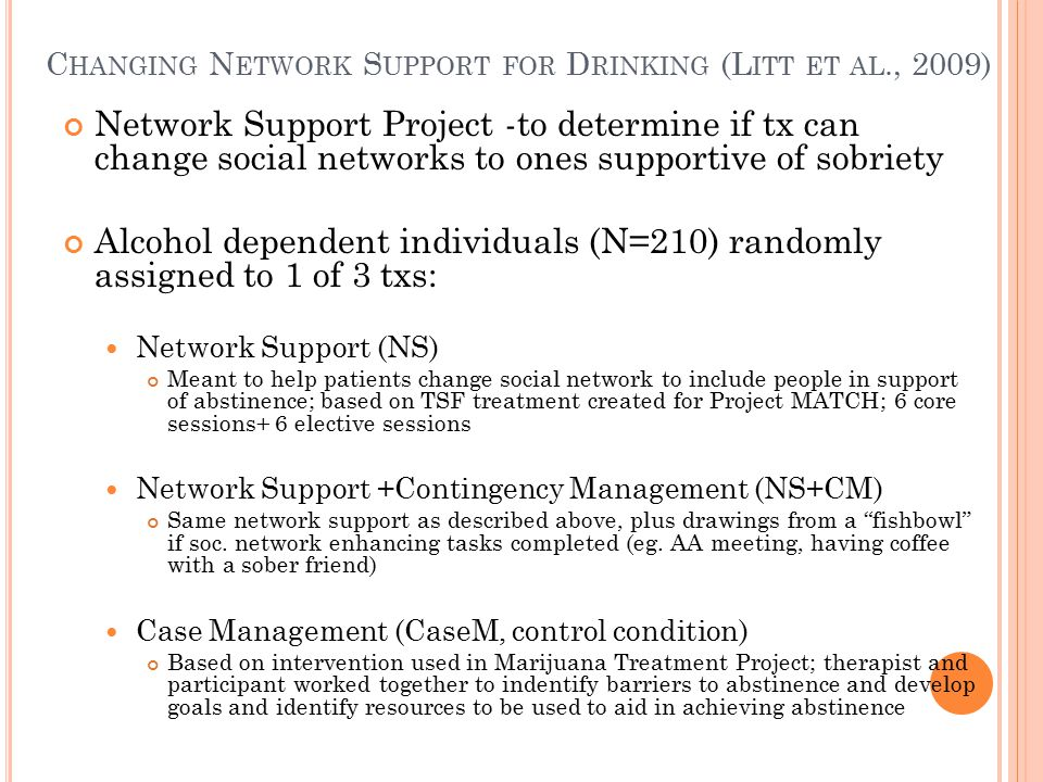 C HANGING N ETWORK S UPPORT FOR D RINKING (L ITT ET AL., 2009) Network Support Project -to determine if tx can change social networks to ones supportive of sobriety Alcohol dependent individuals (N=210) randomly assigned to 1 of 3 txs: Network Support (NS) Meant to help patients change social network to include people in support of abstinence; based on TSF treatment created for Project MATCH; 6 core sessions+ 6 elective sessions Network Support +Contingency Management (NS+CM) Same network support as described above, plus drawings from a fishbowl if soc.
