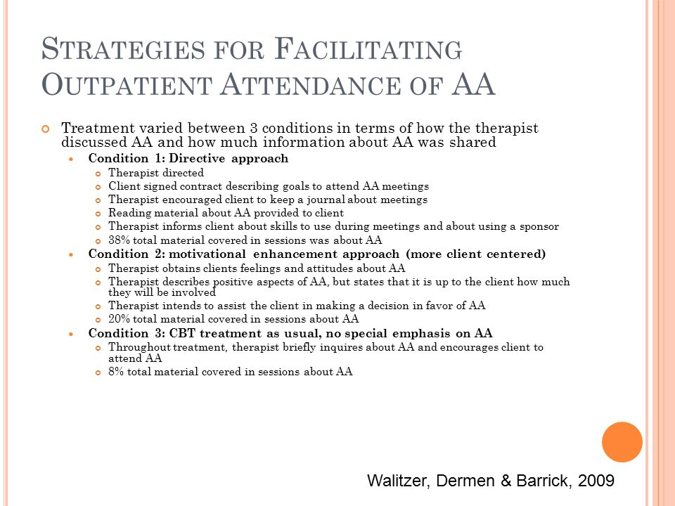 S TRATEGIES FOR F ACILITATING O UTPATIENT A TTENDANCE OF AA Treatment varied between 3 conditions in terms of how the therapist discussed AA and how much information about AA was shared Condition 1: Directive approach Therapist directed Client signed contract describing goals to attend AA meetings Therapist encouraged client to keep a journal about meetings Reading material about AA provided to client Therapist informs client about skills to use during meetings and about using a sponsor 38% total material covered in sessions was about AA Condition 2: motivational enhancement approach (more client centered) Therapist obtains clients feelings and attitudes about AA Therapist describes positive aspects of AA, but states that it is up to the client how much they will be involved Therapist intends to assist the client in making a decision in favor of AA 20% total material covered in sessions about AA Condition 3: CBT treatment as usual, no special emphasis on AA Throughout treatment, therapist briefly inquires about AA and encourages client to attend AA 8% total material covered in sessions about AA Walitzer, Dermen & Barrick, 2009