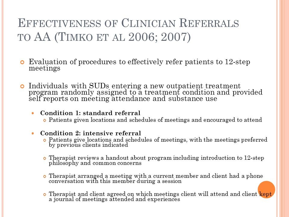 E FFECTIVENESS OF C LINICIAN R EFERRALS TO AA (T IMKO ET AL 2006; 2007) Evaluation of procedures to effectively refer patients to 12-step meetings Individuals with SUDs entering a new outpatient treatment program randomly assigned to a treatment condition and provided self reports on meeting attendance and substance use Condition 1: standard referral Patients given locations and schedules of meetings and encouraged to attend Condition 2: intensive referral Patients give locations and schedules of meetings, with the meetings preferred by previous clients indicated Therapist reviews a handout about program including introduction to 12-step philosophy and common concerns Therapist arranged a meeting with a current member and client had a phone conversation with this member during a session Therapist and client agreed on which meetings client will attend and client kept a journal of meetings attended and experiences