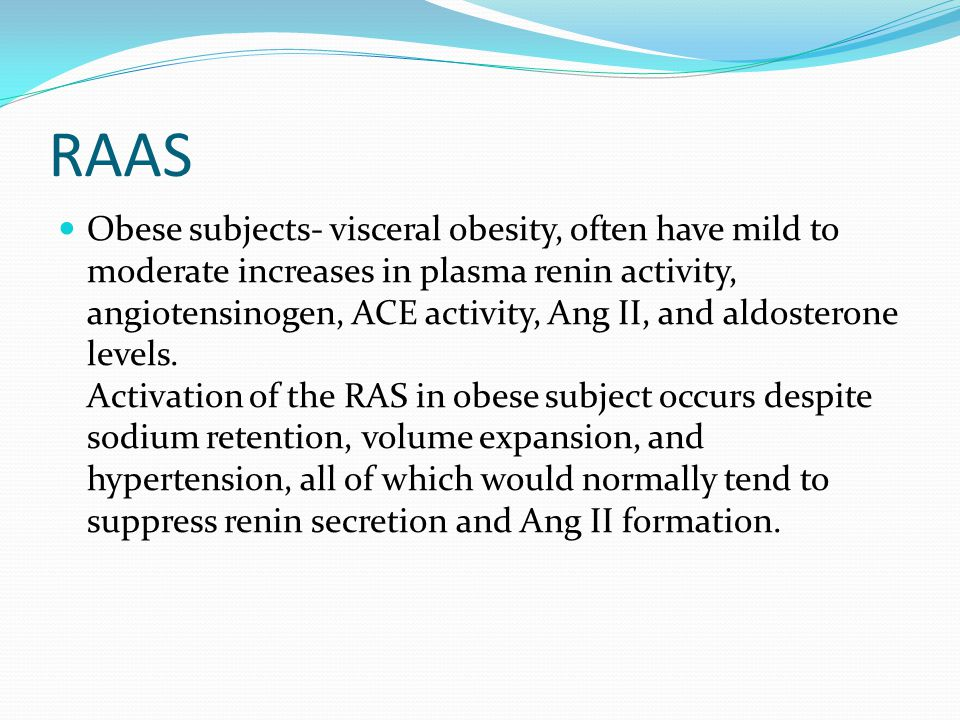 RAAS Obese subjects- visceral obesity, often have mild to moderate increases in plasma renin activity, angiotensinogen, ACE activity, Ang II, and aldosterone levels.