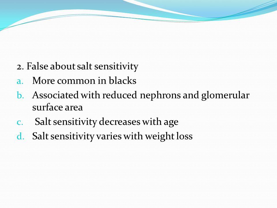 2. False about salt sensitivity a. More common in blacks b.