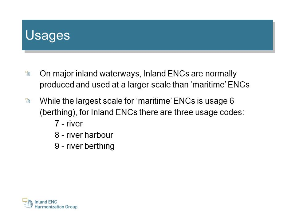 Usages On major inland waterways, Inland ENCs are normally produced and used at a larger scale than 'maritime' ENCs While the largest scale for 'maritime' ENCs is usage 6 (berthing), for Inland ENCs there are three usage codes: 7 - river 8 - river harbour 9 - river berthing