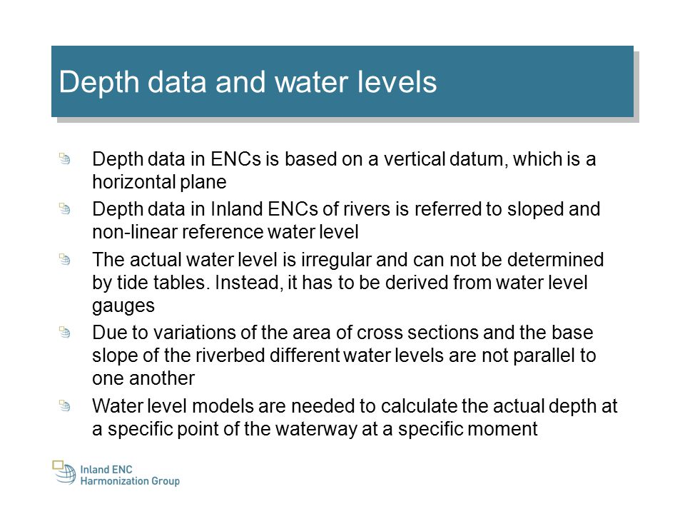 Depth data and water levels Depth data in ENCs is based on a vertical datum, which is a horizontal plane Depth data in Inland ENCs of rivers is referred to sloped and non-linear reference water level The actual water level is irregular and can not be determined by tide tables.