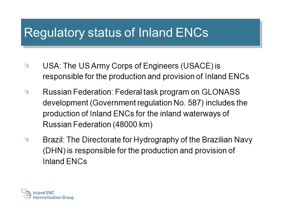 Regulatory status of Inland ENCs USA: The US Army Corps of Engineers (USACE) is responsible for the production and provision of Inland ENCs Russian Federation: Federal task program on GLONASS development (Government regulation No.