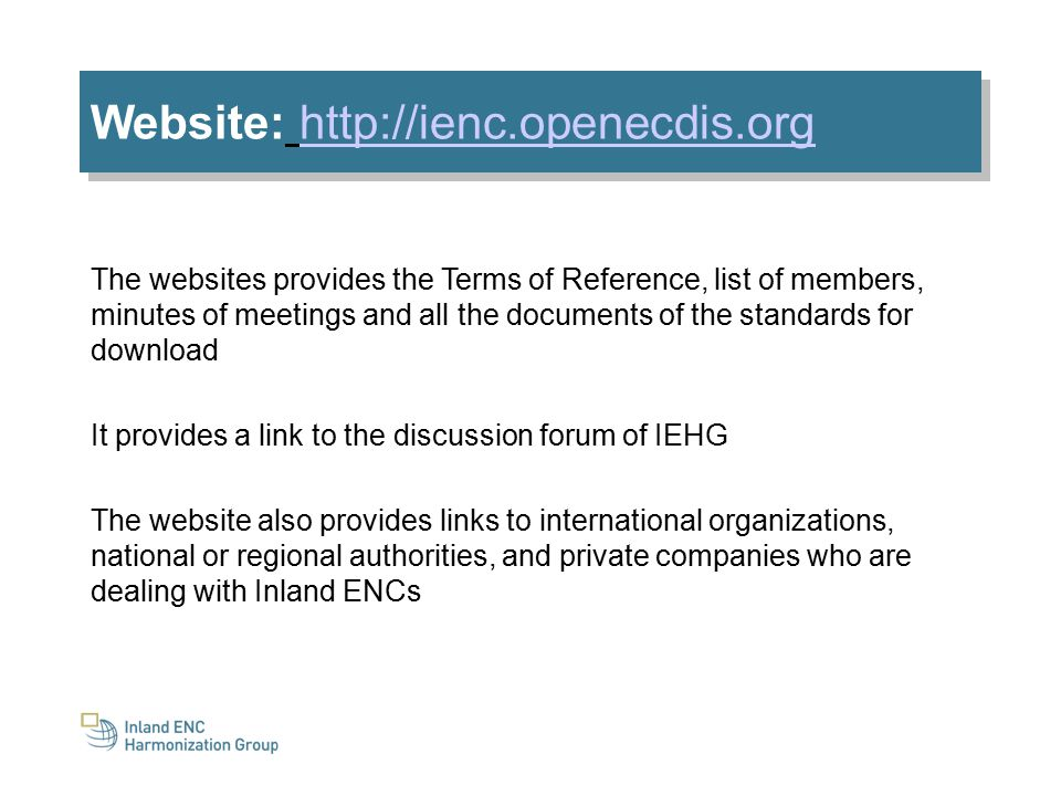 Website: http://ienc.openecdis.orghttp://ienc.openecdis.org Website: http://ienc.openecdis.orghttp://ienc.openecdis.org The websites provides the Terms of Reference, list of members, minutes of meetings and all the documents of the standards for download It provides a link to the discussion forum of IEHG The website also provides links to international organizations, national or regional authorities, and private companies who are dealing with Inland ENCs