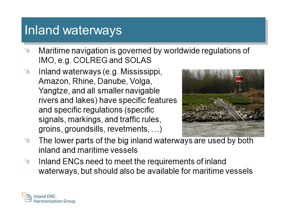 Inland waterways Maritime navigation is governed by worldwide regulations of IMO, e.g.