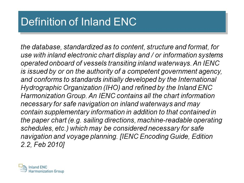 Definition of Inland ENC the database, standardized as to content, structure and format, for use with inland electronic chart display and / or information systems operated onboard of vessels transiting inland waterways.