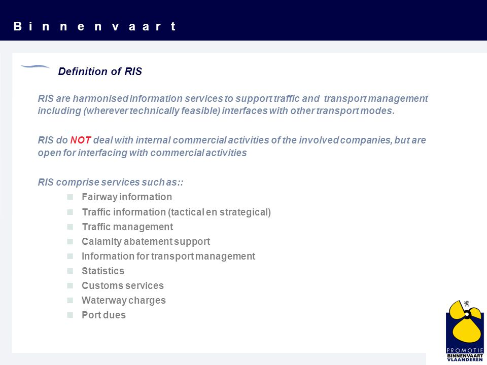 B i n n e n v a a r t Definition of RIS RIS are harmonised information services to support traffic and transport management including (wherever technically feasible) interfaces with other transport modes.