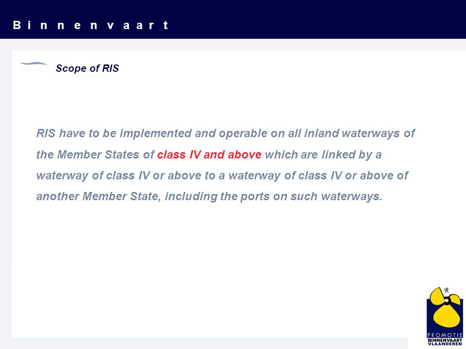 B i n n e n v a a r t Scope of RIS RIS have to be implemented and operable on all inland waterways of the Member States of class IV and above which are linked by a waterway of class IV or above to a waterway of class IV or above of another Member State, including the ports on such waterways.