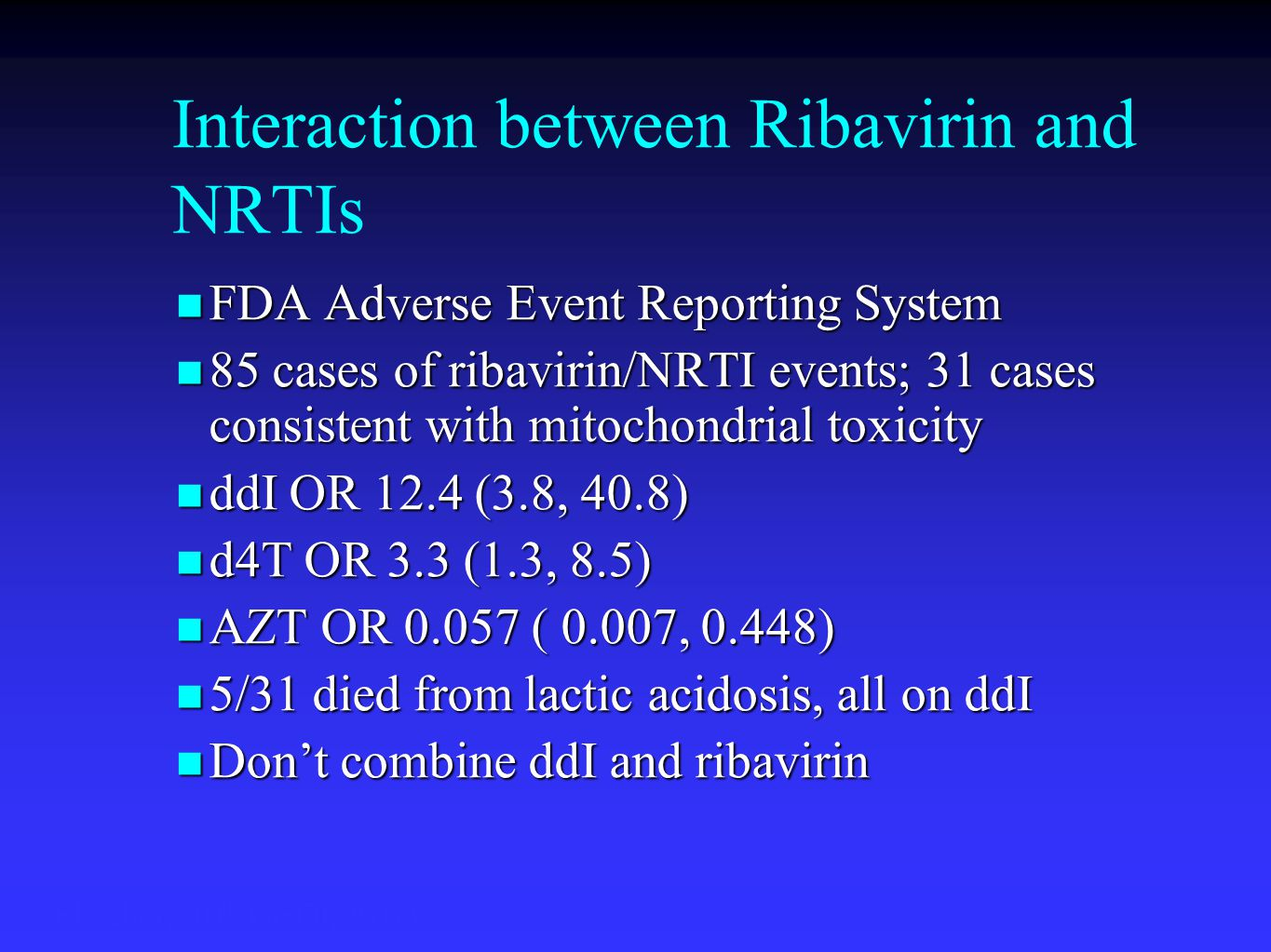 Interaction between Ribavirin and NRTIs FDA Adverse Event Reporting System FDA Adverse Event Reporting System 85 cases of ribavirin/NRTI events; 31 cases consistent with mitochondrial toxicity 85 cases of ribavirin/NRTI events; 31 cases consistent with mitochondrial toxicity ddI OR 12.4 (3.8, 40.8) ddI OR 12.4 (3.8, 40.8) d4T OR 3.3 (1.3, 8.5) d4T OR 3.3 (1.3, 8.5) AZT OR 0.057 ( 0.007, 0.448) AZT OR 0.057 ( 0.007, 0.448) 5/31 died from lactic acidosis, all on ddI 5/31 died from lactic acidosis, all on ddI Don't combine ddI and ribavirin Don't combine ddI and ribavirin Fleisher, 10 th CROI, #763