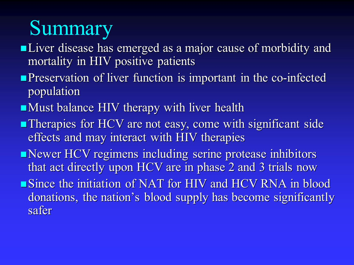 Summary Liver disease has emerged as a major cause of morbidity and mortality in HIV positive patients Liver disease has emerged as a major cause of morbidity and mortality in HIV positive patients Preservation of liver function is important in the co-infected population Preservation of liver function is important in the co-infected population Must balance HIV therapy with liver health Must balance HIV therapy with liver health Therapies for HCV are not easy, come with significant side effects and may interact with HIV therapies Therapies for HCV are not easy, come with significant side effects and may interact with HIV therapies Newer HCV regimens including serine protease inhibitors that act directly upon HCV are in phase 2 and 3 trials now Newer HCV regimens including serine protease inhibitors that act directly upon HCV are in phase 2 and 3 trials now Since the initiation of NAT for HIV and HCV RNA in blood donations, the nation's blood supply has become significantly safer Since the initiation of NAT for HIV and HCV RNA in blood donations, the nation's blood supply has become significantly safer