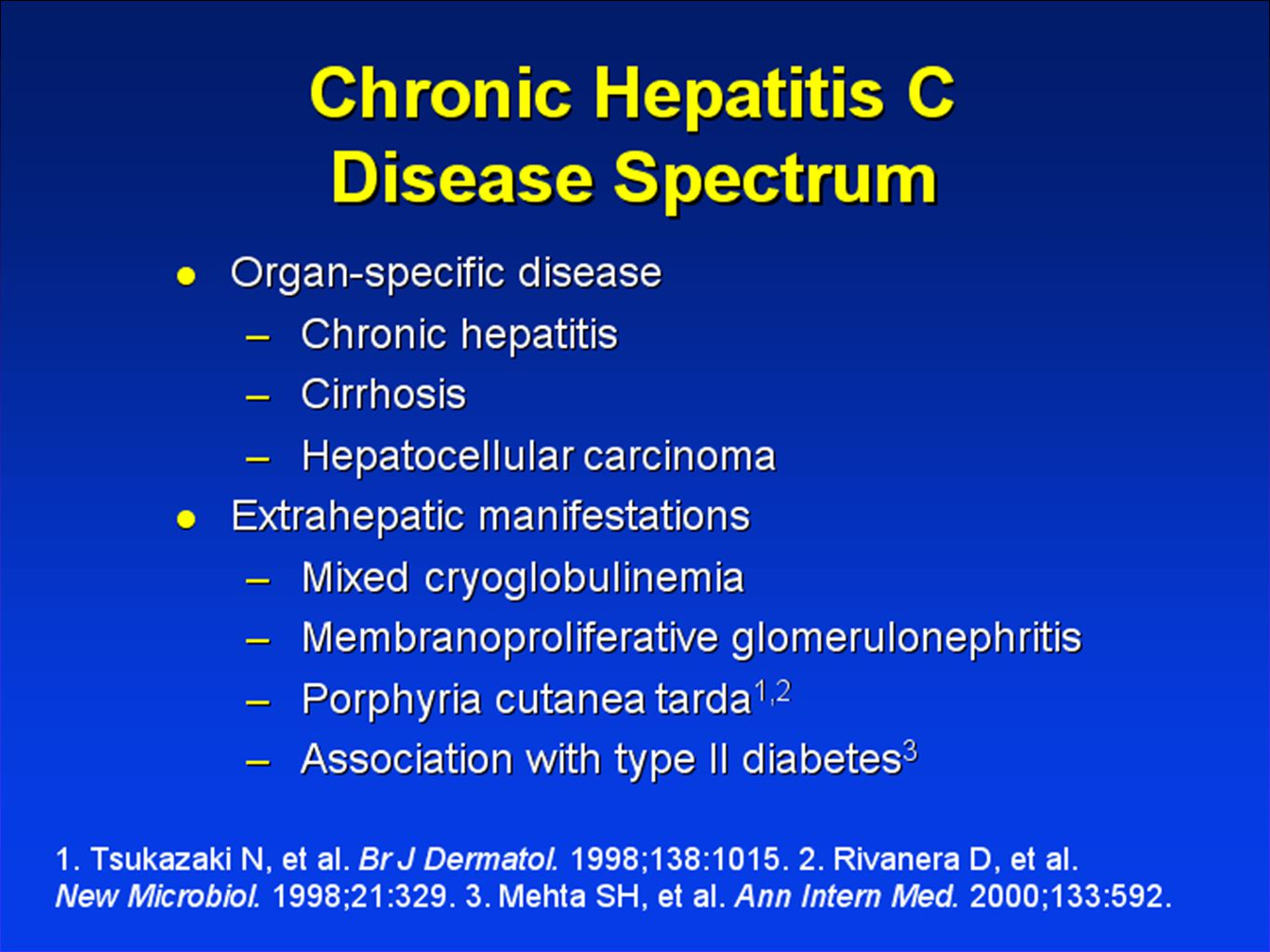 Extrahepatic ManifestationsCondition Relative Frequency Mixed Cryoglobulinemia 36-45% 1 Porphyria Cutanea Tarda 62-82% 2 Renal Failure (MPGN, membranous GN, GN associated with mixed cryoglobulinemia) Uncertain; suggestion of up to 27% 3 Cognitive Dysfunction 9-38% 4 1.