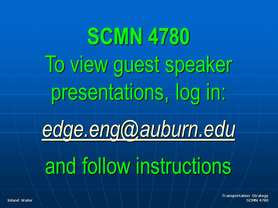 Transportation Strategy SCMN 4780 SCMN 4780 To view guest speaker presentations, log in: edge.eng@auburn.edu and follow instructions Inland Water