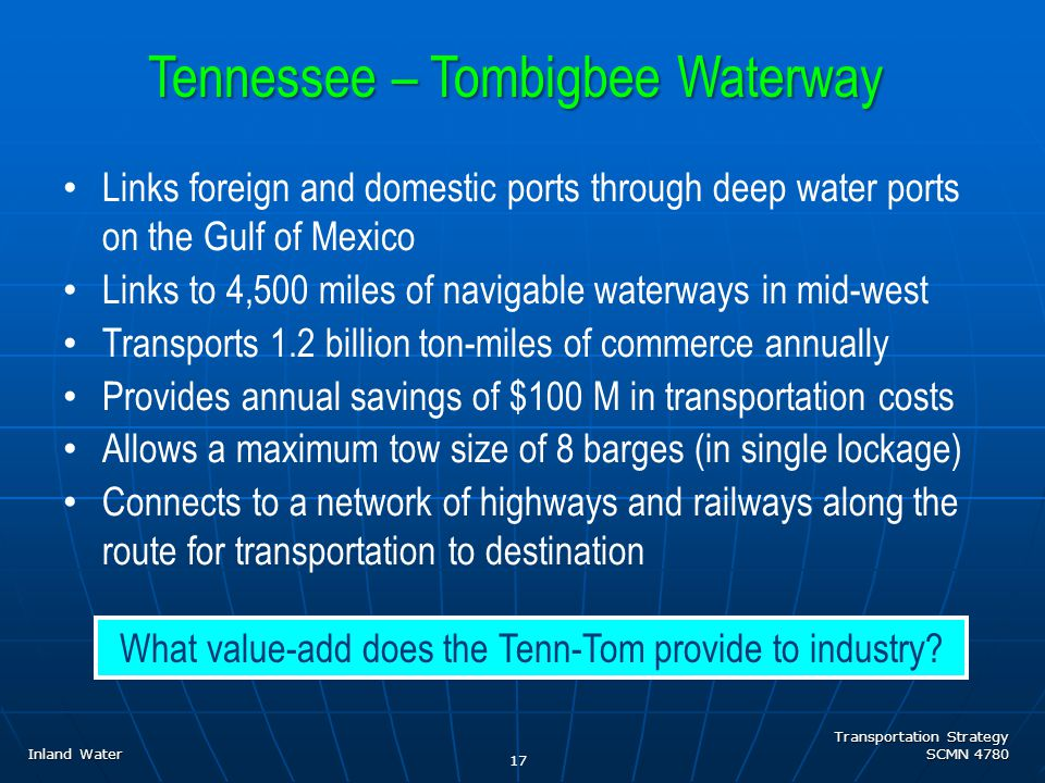 Transportation Strategy SCMN 4780 17 Links foreign and domestic ports through deep water ports on the Gulf of Mexico Links to 4,500 miles of navigable waterways in mid-west Transports 1.2 billion ton-miles of commerce annually Provides annual savings of $100 M in transportation costs Allows a maximum tow size of 8 barges (in single lockage) Connects to a network of highways and railways along the route for transportation to destination Tennessee – Tombigbee Waterway What value-add does the Tenn-Tom provide to industry.