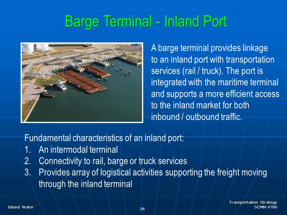 Transportation Strategy SCMN 4780 24 Barge Terminal - Inland Port Fundamental characteristics of an inland port: 1.An intermodal terminal 2.Connectivity to rail, barge or truck services 3.Provides array of logistical activities supporting the freight moving through the inland terminal A barge terminal provides linkage to an inland port with transportation services (rail / truck).