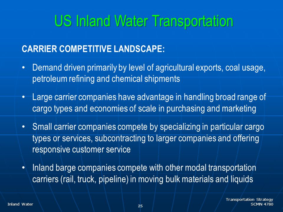 Transportation Strategy SCMN 4780 Inland Water CARRIER COMPETITIVE LANDSCAPE: Demand driven primarily by level of agricultural exports, coal usage, petroleum refining and chemical shipments Large carrier companies have advantage in handling broad range of cargo types and economies of scale in purchasing and marketing Small carrier companies compete by specializing in particular cargo types or services, subcontracting to larger companies and offering responsive customer service Inland barge companies compete with other modal transportation carriers (rail, truck, pipeline) in moving bulk materials and liquids US Inland Water Transportation 25