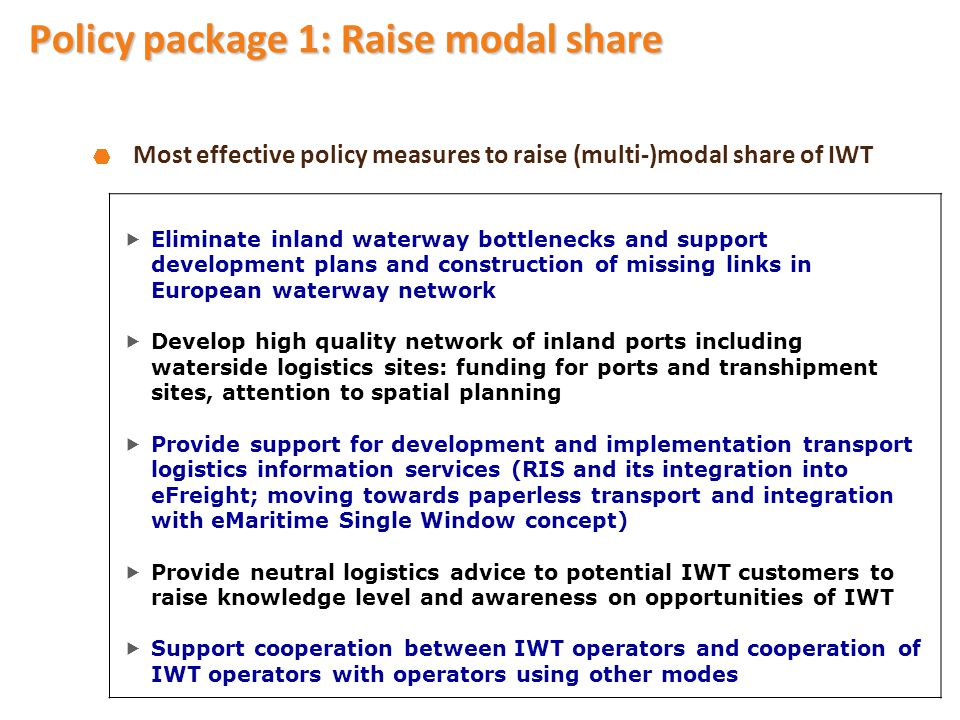Most effective policy measures to raise (multi-)modal share of IWT  Eliminate inland waterway bottlenecks and support development plans and construction of missing links in European waterway network  Develop high quality network of inland ports including waterside logistics sites: funding for ports and transhipment sites, attention to spatial planning  Provide support for development and implementation transport logistics information services (RIS and its integration into eFreight; moving towards paperless transport and integration with eMaritime Single Window concept)  Provide neutral logistics advice to potential IWT customers to raise knowledge level and awareness on opportunities of IWT  Support cooperation between IWT operators and cooperation of IWT operators with operators using other modes Policy package 1: Raise modal share