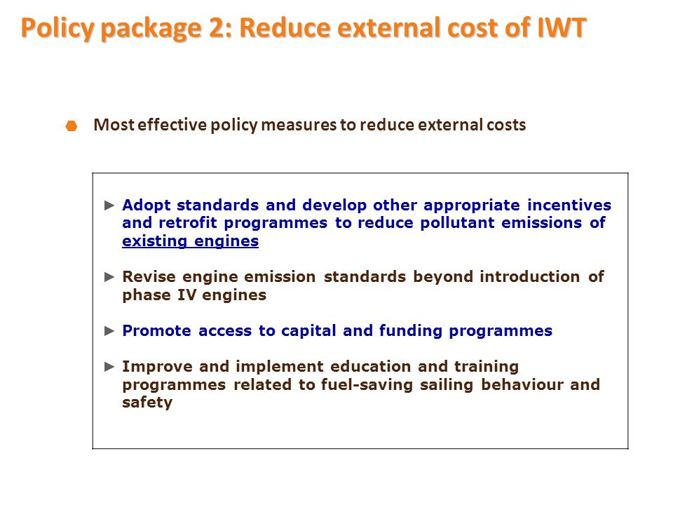 Most effective policy measures to reduce external costs ► Adopt standards and develop other appropriate incentives and retrofit programmes to reduce pollutant emissions of existing engines ► Revise engine emission standards beyond introduction of phase IV engines ► Promote access to capital and funding programmes ► Improve and implement education and training programmes related to fuel-saving sailing behaviour and safety Policy package 2: Reduce external cost of IWT