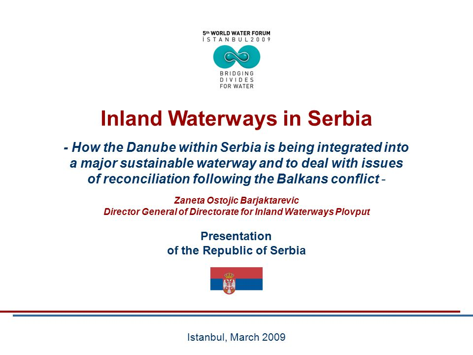 Directorate for Inland WaterwaysRepublic of Serbia - How the Danube within Serbia is being integrated into a major sustainable waterway and to deal with issues of reconciliation following the Balkans conflict - Presentation of the Republic of Serbia Istanbul, March 2009 Inland Waterways in Serbia Zaneta Ostojic Barjaktarevic Director General of Directorate for Inland Waterways Plovput