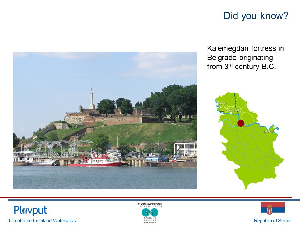 Directorate for Inland WaterwaysRepublic of Serbia Did you know? Kalemegdan fortress in Belgrade originating from 3 rd century B.C.