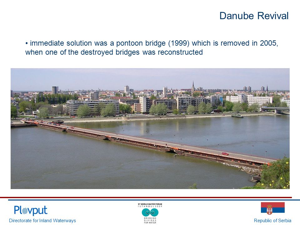 Directorate for Inland WaterwaysRepublic of Serbia immediate solution was a pontoon bridge (1999) which is removed in 2005, when one of the destroyed bridges was reconstructed Danube Revival