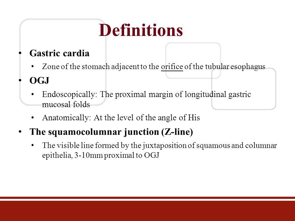 Definitions Gastric cardia Zone of the stomach adjacent to the orifice of the tubular esophagus OGJ Endoscopically: The proximal margin of longitudina