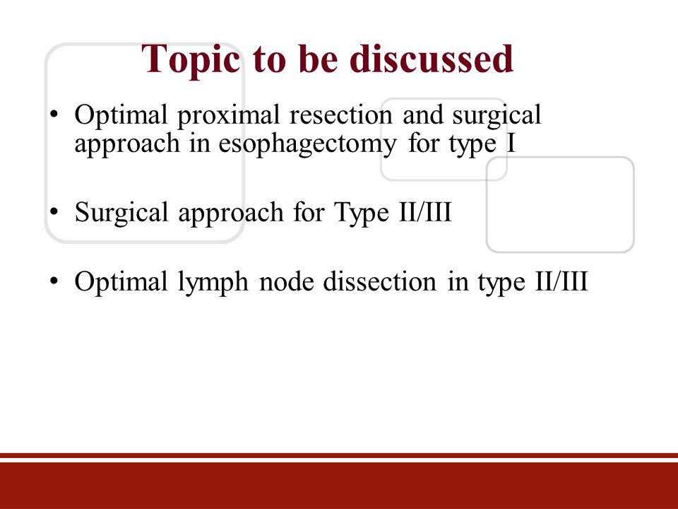 Topic to be discussed Optimal proximal resection and surgical approach in esophagectomy for type I Surgical approach for Type II/III Optimal lymph nod