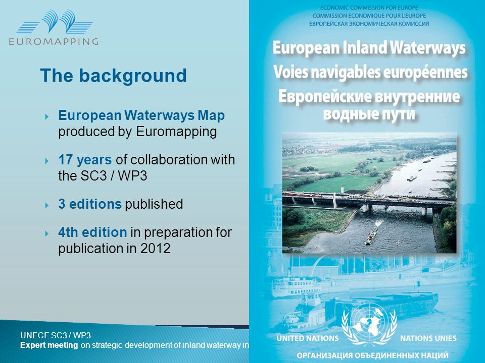  European Waterways Map produced by Euromapping  17 years of collaboration with the SC3 / WP3  3 editions published  4th edition in preparation for publication in 2012 The background Slide 2 UNECE SC3 / WP3 Expert meeting on strategic development of inland waterway infrastructure in Europe – 16 June 2011