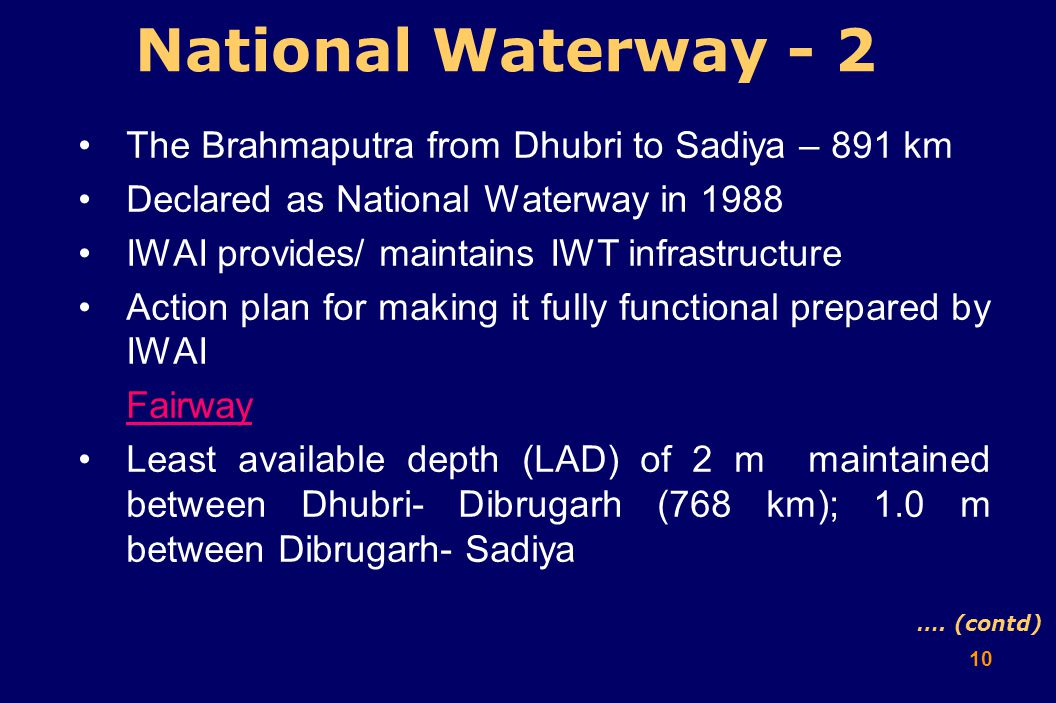 10 National Waterway - 2 The Brahmaputra from Dhubri to Sadiya – 891 km Declared as National Waterway in 1988 IWAI provides/ maintains IWT infrastructure Action plan for making it fully functional prepared by IWAI Fairway Least available depth (LAD) of 2 m maintained between Dhubri- Dibrugarh (768 km); 1.0 m between Dibrugarh- Sadiya ….