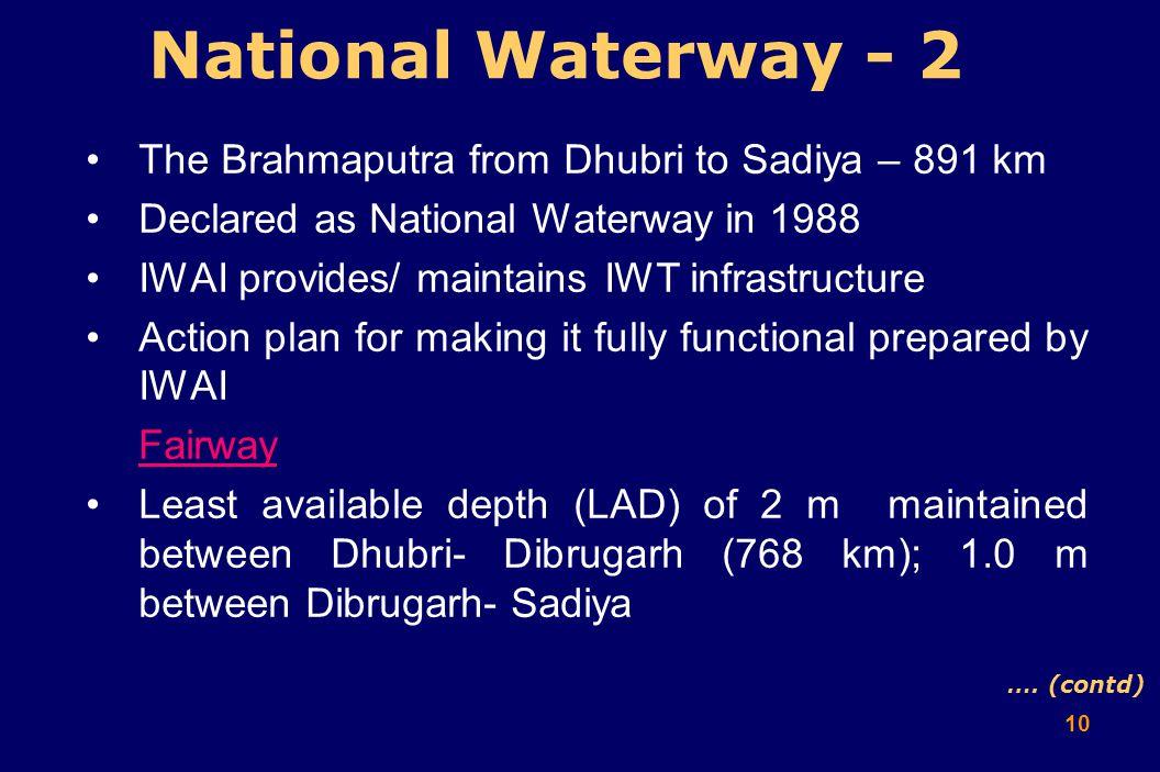 10 National Waterway - 2 The Brahmaputra from Dhubri to Sadiya – 891 km Declared as National Waterway in 1988 IWAI provides/ maintains IWT infrastruct