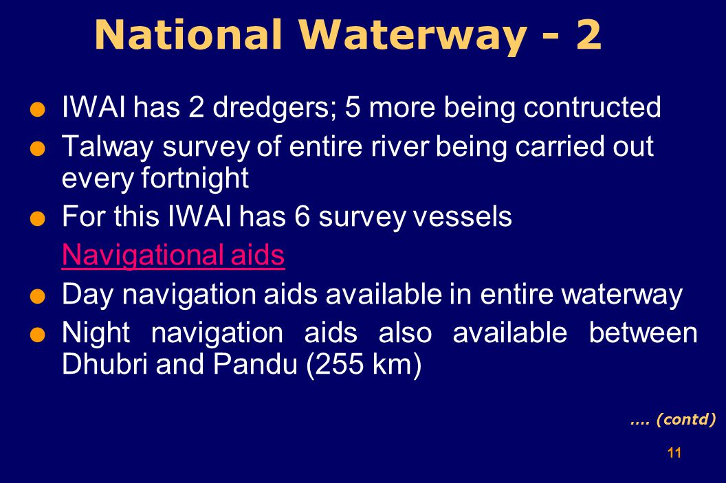 11  IWAI has 2 dredgers; 5 more being contructed  Talway survey of entire river being carried out every fortnight  For this IWAI has 6 survey vessels Navigational aids  Day navigation aids available in entire waterway  Night navigation aids also available between Dhubri and Pandu (255 km) National Waterway - 2 ….