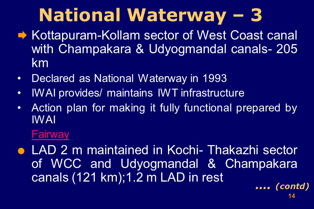 14 National Waterway – 3  Kottapuram-Kollam sector of West Coast canal with Champakara & Udyogmandal canals- 205 km Declared as National Waterway in 1993 IWAI provides/ maintains IWT infrastructure Action plan for making it fully functional prepared by IWAI Fairway  LAD 2 m maintained in Kochi- Thakazhi sector of WCC and Udyogmandal & Champakara canals (121 km);1.2 m LAD in rest ….