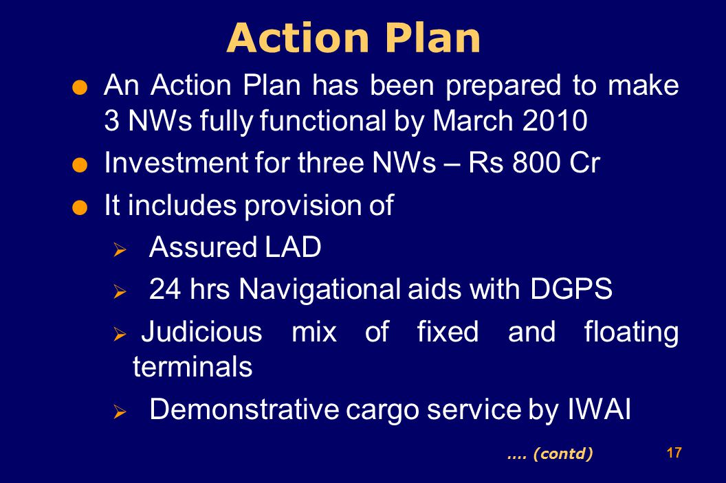 17  An Action Plan has been prepared to make 3 NWs fully functional by March 2010  Investment for three NWs – Rs 800 Cr  It includes provision of  Assured LAD  24 hrs Navigational aids with DGPS  Judicious mix of fixed and floating terminals  Demonstrative cargo service by IWAI Action Plan ….