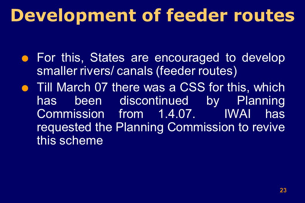 23  For this, States are encouraged to develop smaller rivers/ canals (feeder routes)  Till March 07 there was a CSS for this, which has been discontinued by Planning Commission from 1.4.07.