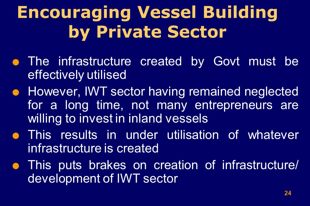 24  The infrastructure created by Govt must be effectively utilised  However, IWT sector having remained neglected for a long time, not many entrepreneurs are willing to invest in inland vessels  This results in under utilisation of whatever infrastructure is created  This puts brakes on creation of infrastructure/ development of IWT sector Encouraging Vessel Building by Private Sector