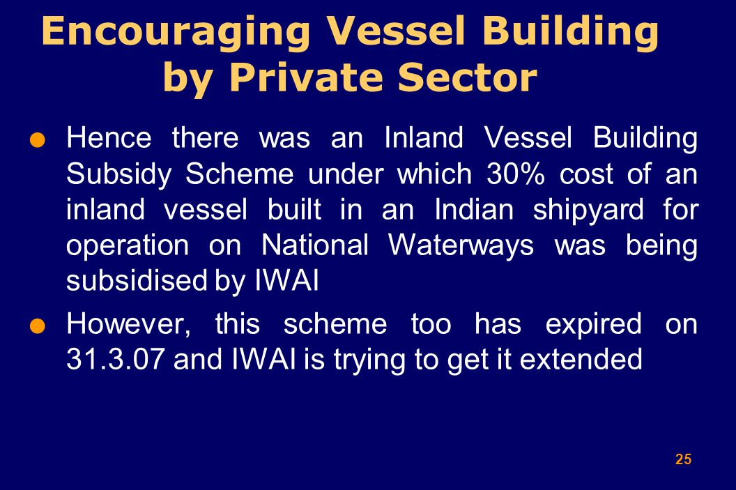 25  Hence there was an Inland Vessel Building Subsidy Scheme under which 30% cost of an inland vessel built in an Indian shipyard for operation on National Waterways was being subsidised by IWAI  However, this scheme too has expired on 31.3.07 and IWAI is trying to get it extended Encouraging Vessel Building by Private Sector