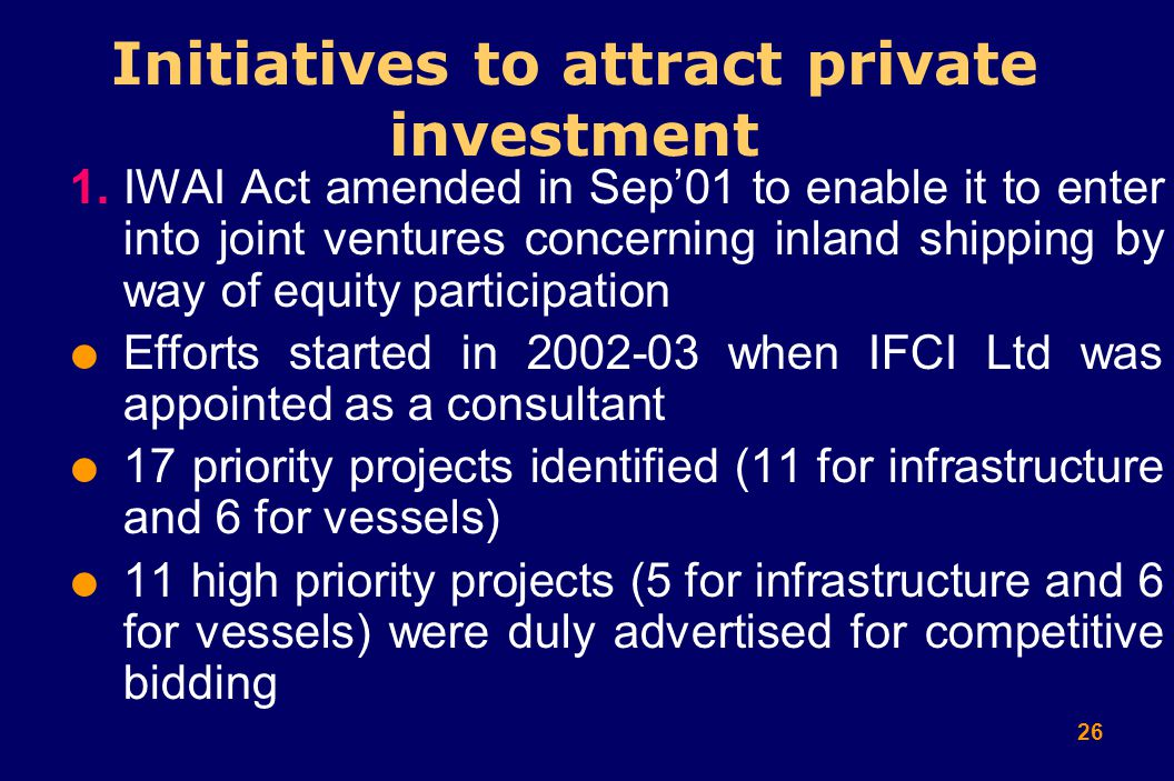 26 Initiatives to attract private investment 1.IWAI Act amended in Sep'01 to enable it to enter into joint ventures concerning inland shipping by way of equity participation  Efforts started in 2002-03 when IFCI Ltd was appointed as a consultant  17 priority projects identified (11 for infrastructure and 6 for vessels)  11 high priority projects (5 for infrastructure and 6 for vessels) were duly advertised for competitive bidding