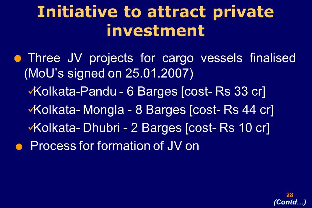 28 Initiative to attract private investment  Three JV projects for cargo vessels finalised (MoU's signed on 25.01.2007) Kolkata-Pandu - 6 Barges [cost- Rs 33 cr] Kolkata- Mongla - 8 Barges [cost- Rs 44 cr] Kolkata- Dhubri - 2 Barges [cost- Rs 10 cr]  Process for formation of JV on (Contd…)