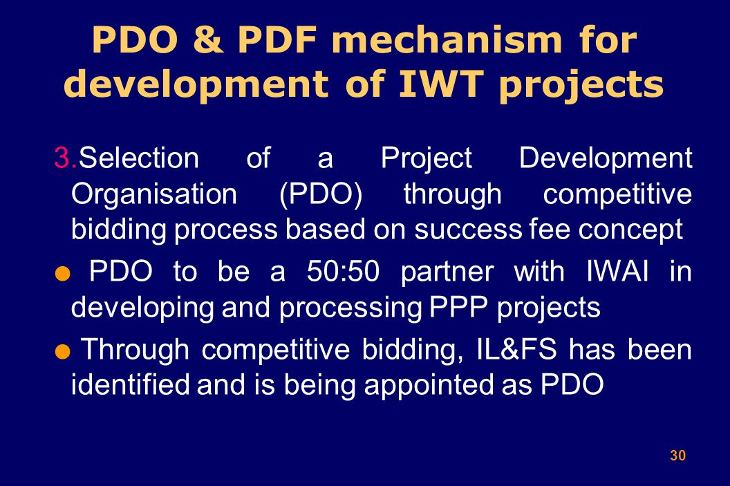 30 PDO & PDF mechanism for development of IWT projects 3.Selection of a Project Development Organisation (PDO) through competitive bidding process based on success fee concept  PDO to be a 50:50 partner with IWAI in developing and processing PPP projects  Through competitive bidding, IL&FS has been identified and is being appointed as PDO