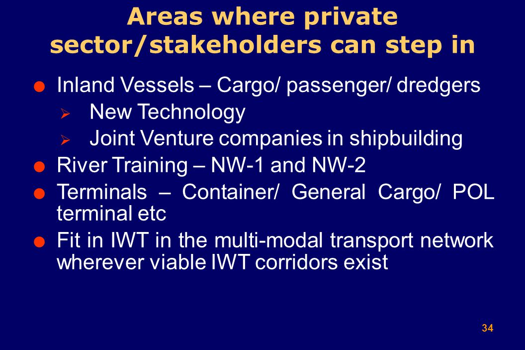 34  Inland Vessels – Cargo/ passenger/ dredgers  New Technology  Joint Venture companies in shipbuilding  River Training – NW-1 and NW-2  Terminals – Container/ General Cargo/ POL terminal etc  Fit in IWT in the multi-modal transport network wherever viable IWT corridors exist Areas where private sector/stakeholders can step in
