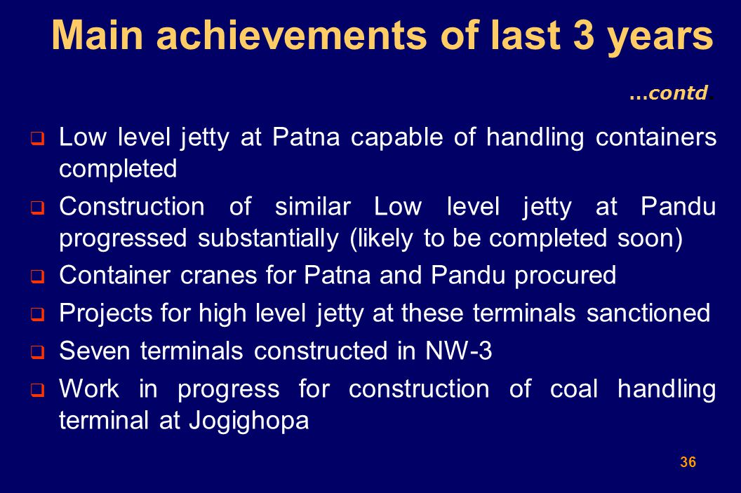 36  Low level jetty at Patna capable of handling containers completed  Construction of similar Low level jetty at Pandu progressed substantially (likely to be completed soon)  Container cranes for Patna and Pandu procured  Projects for high level jetty at these terminals sanctioned  Seven terminals constructed in NW-3  Work in progress for construction of coal handling terminal at Jogighopa Main achievements of last 3 years …contd.