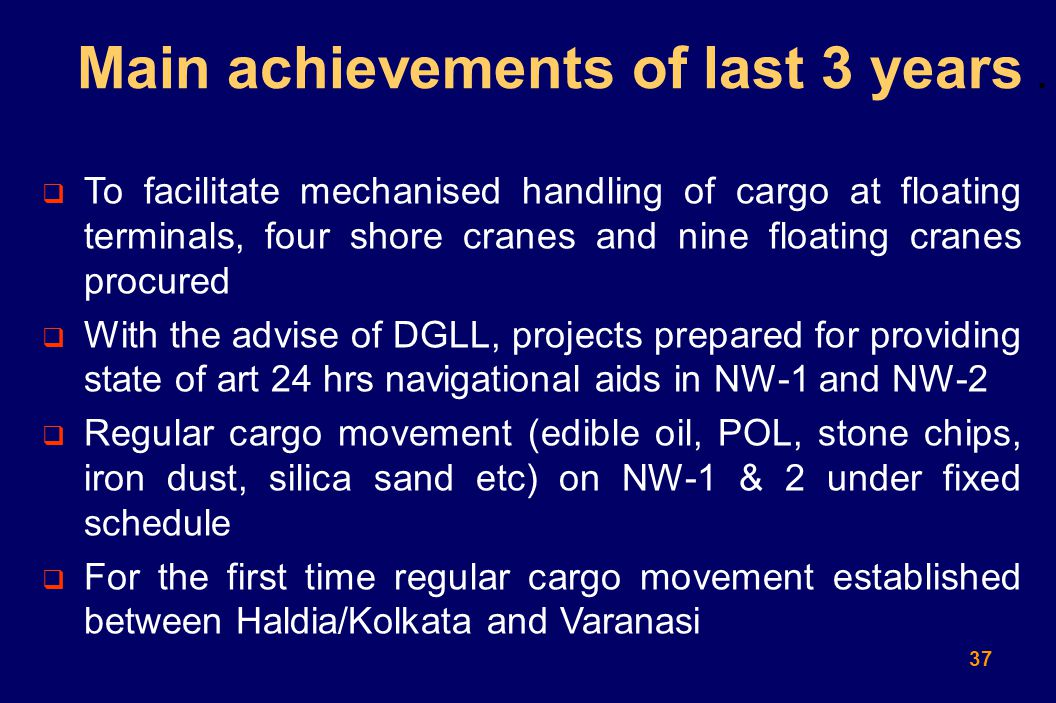 37  To facilitate mechanised handling of cargo at floating terminals, four shore cranes and nine floating cranes procured  With the advise of DGLL, projects prepared for providing state of art 24 hrs navigational aids in NW-1 and NW-2  Regular cargo movement (edible oil, POL, stone chips, iron dust, silica sand etc) on NW-1 & 2 under fixed schedule  For the first time regular cargo movement established between Haldia/Kolkata and Varanasi Main achievements of last 3 years.